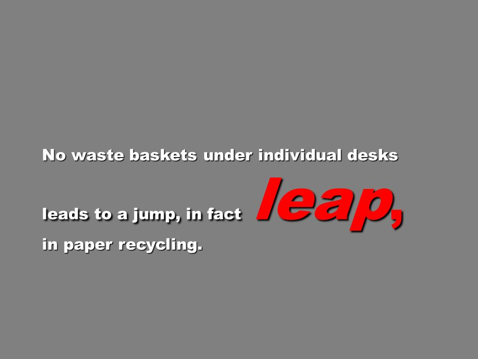 No waste baskets under individual desks leads to a jump, in fact leap, in paper recycling.