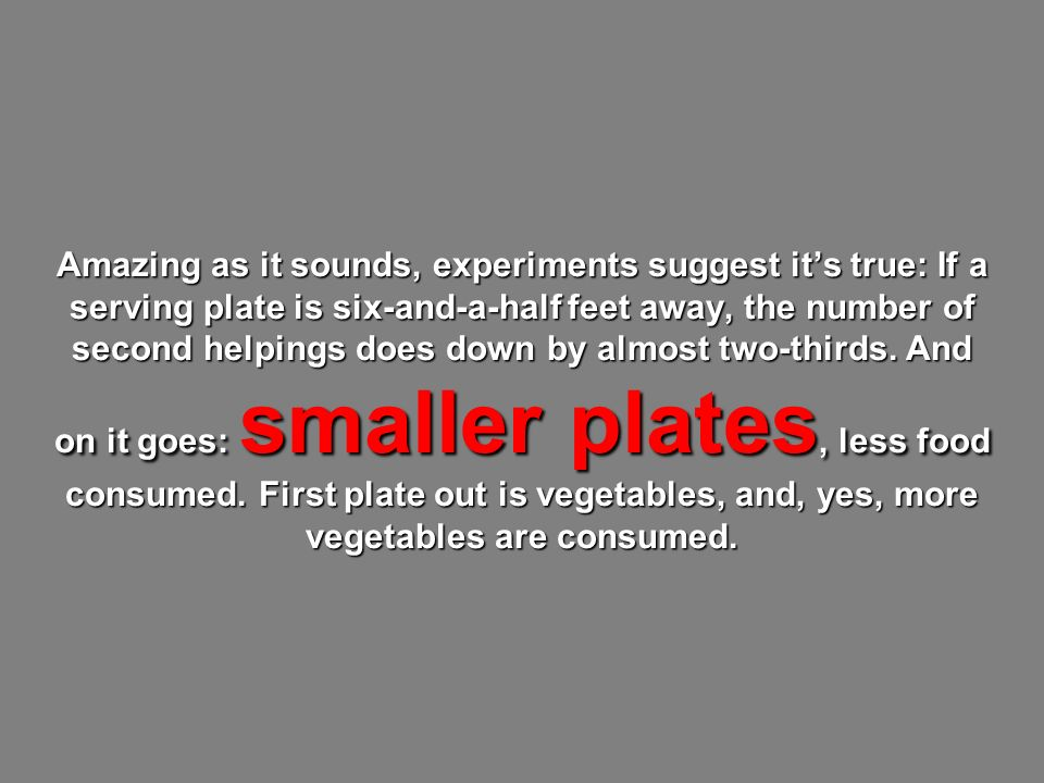 Amazing as it sounds, experiments suggest its true: If a serving plate is six-and-a-half feet away, the number of second helpings does down by almost two-thirds.