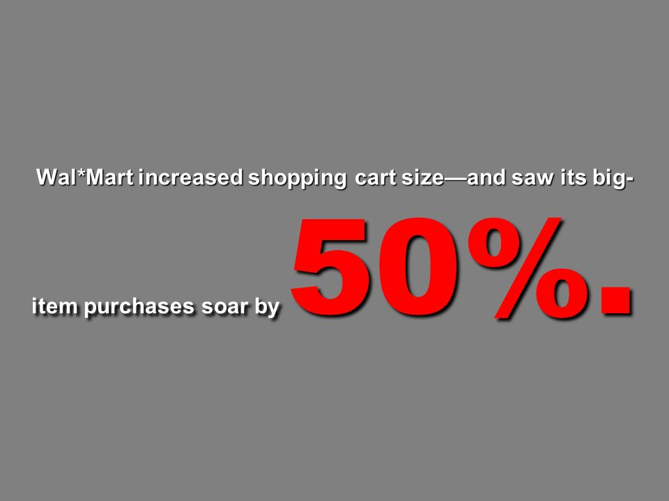 Wal*Mart increased shopping cart sizeand saw its big- item purchases soar by 50%.