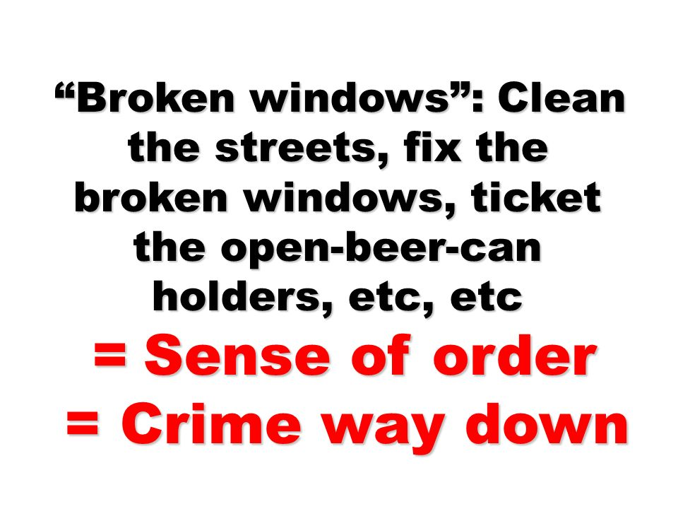 Broken windows: Clean the streets, fix the broken windows, ticket the open-beer-can holders, etc, etc Broken windows: Clean the streets, fix the broken windows, ticket the open-beer-can holders, etc, etc = Sense of order = Sense of order = Crime way down = Crime way down