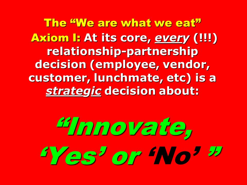The We are what we eat Axiom I: At its core, every (!!!) relationship-partnership decision (employee, vendor, customer, lunchmate, etc) is a strategic decision about: Innovate, Yes or The We are what we eat Axiom I: At its core, every (!!!) relationship-partnership decision (employee, vendor, customer, lunchmate, etc) is a strategic decision about: Innovate, Yes or No