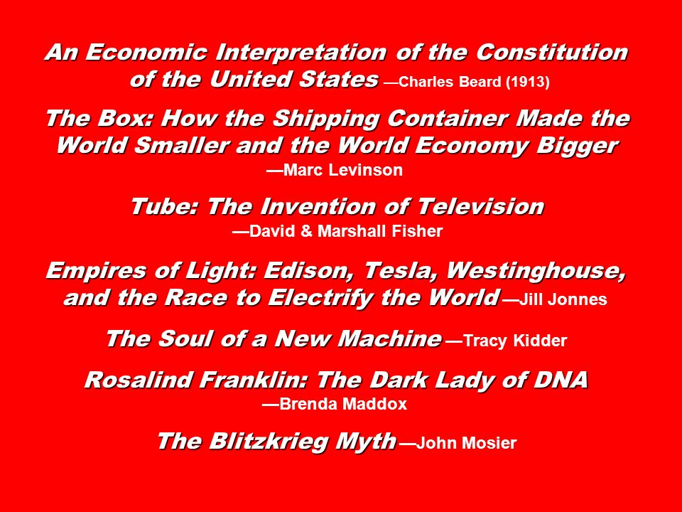 An Economic Interpretation of the Constitution of the United States The Box: How the Shipping Container Made the World Smaller and the World Economy Bigger Tube: The Invention of Television Empires of Light: Edison, Tesla, Westinghouse, and the Race to Electrify the World The Soul of a New Machine Rosalind Franklin: The Dark Lady of DNA The Blitzkrieg Myth An Economic Interpretation of the Constitution of the United StatesCharles Beard (1913) The Box: How the Shipping Container Made the World Smaller and the World Economy Bigger Marc Levinson Tube: The Invention of Television David & Marshall Fisher Empires of Light: Edison, Tesla, Westinghouse, and the Race to Electrify the World Jill Jonnes The Soul of a New Machine Tracy Kidder Rosalind Franklin: The Dark Lady of DNA Brenda Maddox The Blitzkrieg Myth John Mosier