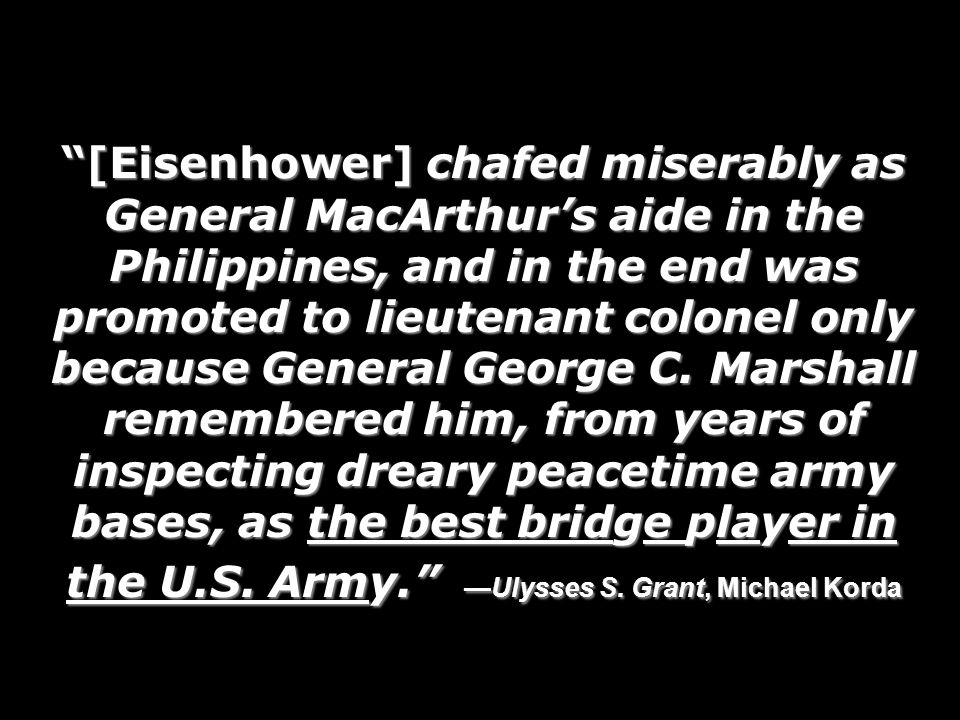 [Eisenhower] chafed miserably as General MacArthurs aide in the Philippines, and in the end was promoted to lieutenant colonel only because General George C.