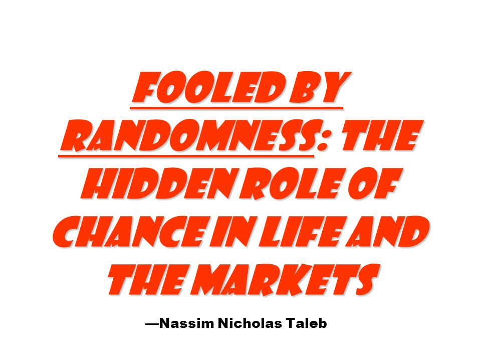 Fooled by Randomness: The Hidden Role of Chance in Life and the Markets Fooled by Randomness: The Hidden Role of Chance in Life and the Markets Nassim Nicholas Taleb