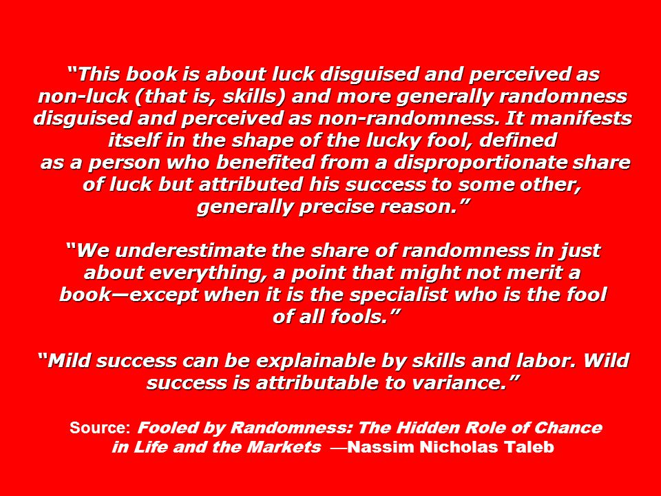 This book is about luck disguised and perceived as non-luck (that is, skills) and more generally randomness disguised and perceived as non-randomness.