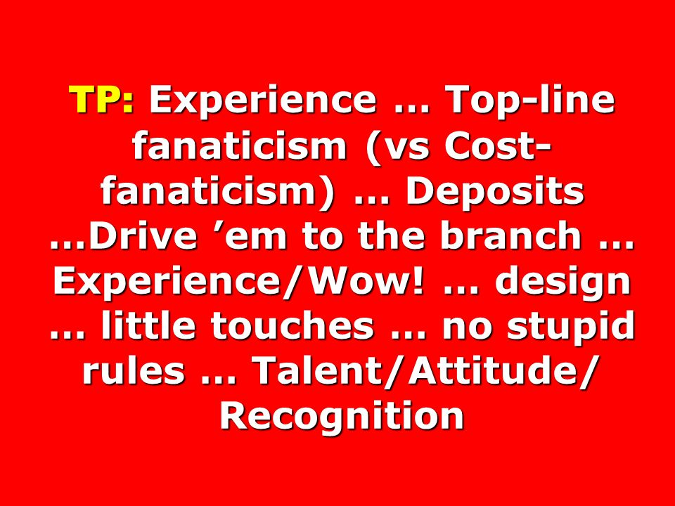 TP: Experience … Top-line fanaticism (vs Cost- fanaticism) … Deposits …Drive em to the branch … Experience/Wow.