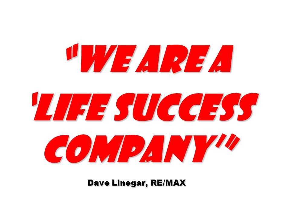 We are a life Success Company Dave Linegar, RE/MAX