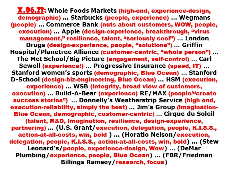 X.06.23: Whole Foods Markets (high-end, experience-design, demographic) … Starbucks (people, experience) … Wegmans (people) … Commerce Bank (nuts about customers, WOW, people, execution) … Apple (design-experience, breakthrough, virus management, resilience, talent, seriously cool) … London Drugs (design-experience, people, solutions) … Griffin Hospital/Planetree Alliance (customer-centric, whole person) … The Met School/Big Picture (engagement, self-control) … Carl Sewell (experience!) … Progressive Insurance (speed, IT) … Stanford womens sports (demographic, Blue Ocean) … Stanford D-School (design-biz-engineering, Blue Ocean) … HSM (execution, experience) … WSB (integrity, broad view of customers, execution) … Build-A-Bear (experience) RE/MAX (people/create success stories) … Donnellys Weatherstrip Service (high end, execution-reliability, simply the best) … Jims Group (imagination- Blue Ocean, demographic, customer-centric) … Cirque du Soleil (talent, R&D, Imagination, resilience, design-experience, partnering) … (U.S.