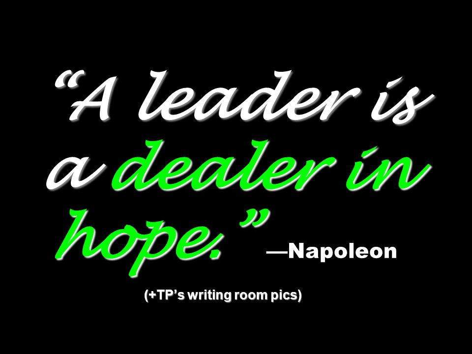 A leader is a dealer in hope. (+TPs writing room pics) A leader is a dealer in hope.