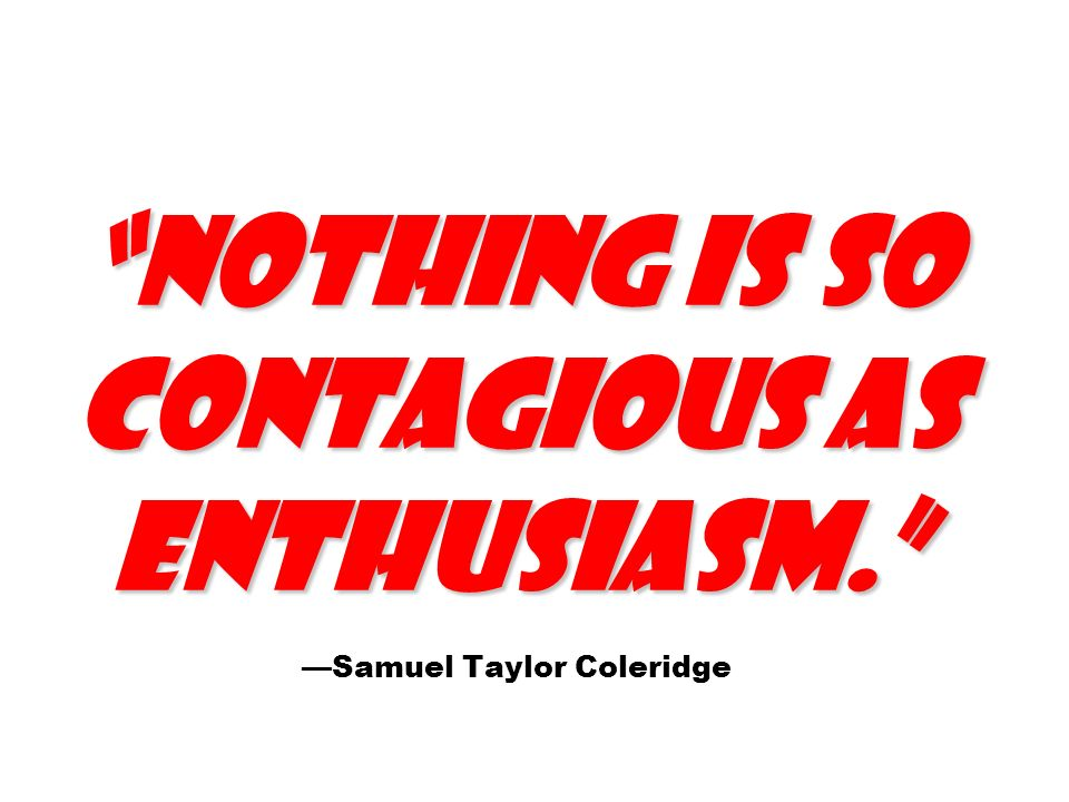 Nothing is so contagious as enthusiasm. Nothing is so contagious as enthusiasm.