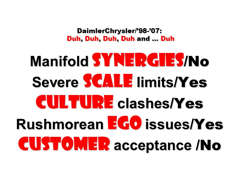 DaimlerChrysler/98-07: Duh, Duh, Duh, Duh and … Duh Manifold Synergies / No Severe Scale limits/ Yes Culture clashes/ Yes Rushmorean ego issues/ Yes Customer acceptance /No