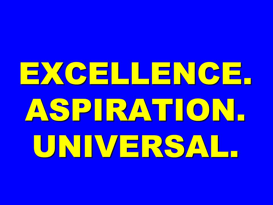 EXCELLENCE. ASPIRATION. UNIVERSAL.