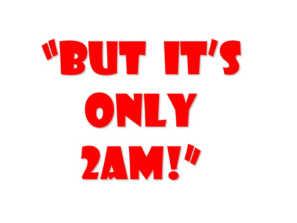 But its only 2am!