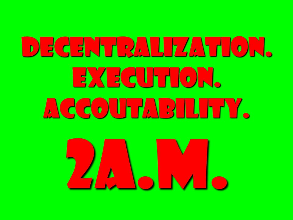 DECENTRALIZATION. EXECUTION. ACCOUTABILITY. 2a.m.