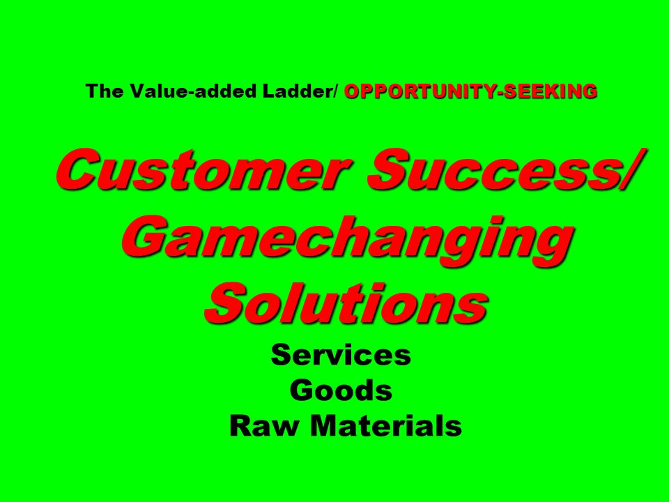 OPPORTUNITY-SEEKING Customer Success/ Gamechanging Solutions The Value-added Ladder/ OPPORTUNITY-SEEKING Customer Success/ Gamechanging Solutions Services Goods Raw Materials