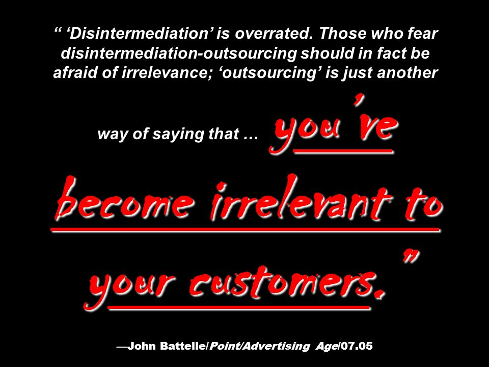 youve become irrelevant to your customers. Disintermediation is overrated.