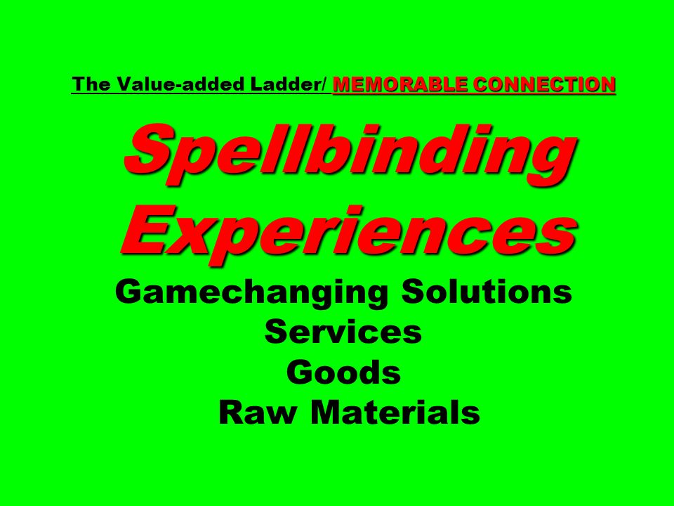 MEMORABLE CONNECTION Spellbinding Experiences The Value-added Ladder/ MEMORABLE CONNECTION Spellbinding Experiences Gamechanging Solutions Services Goods Raw Materials