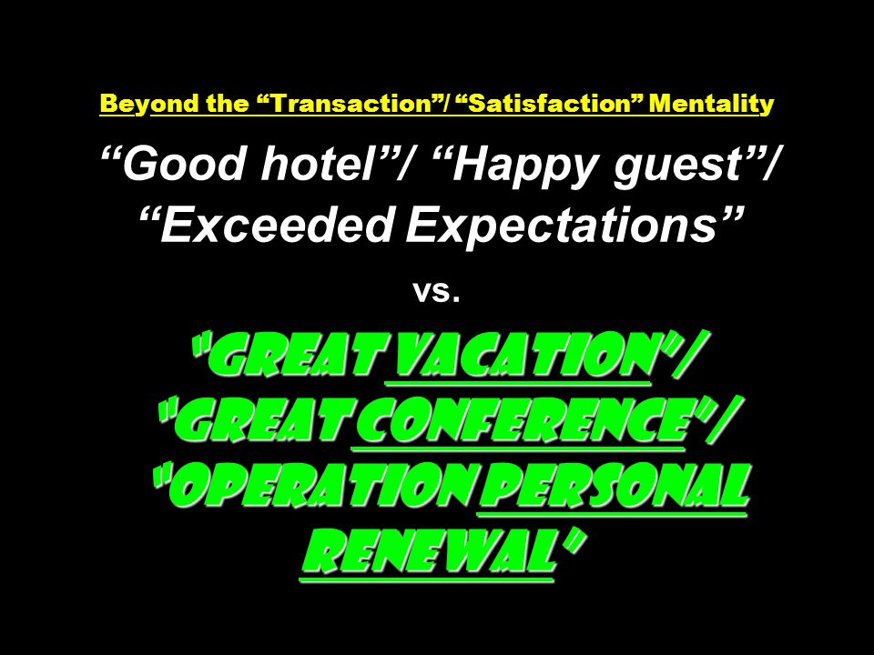 Great Vacation/ Great Conference/ Operation Personal Renewal Beyond the Transaction/ Satisfaction Mentality Good hotel/ Happy guest/ Exceeded Expectations vs.