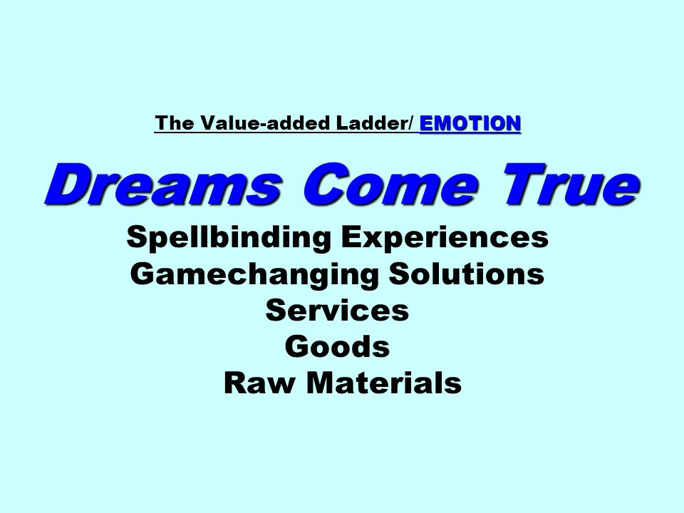 EMOTION Dreams Come True The Value-added Ladder/ EMOTION Dreams Come True Spellbinding Experiences Gamechanging Solutions Services Goods Raw Materials
