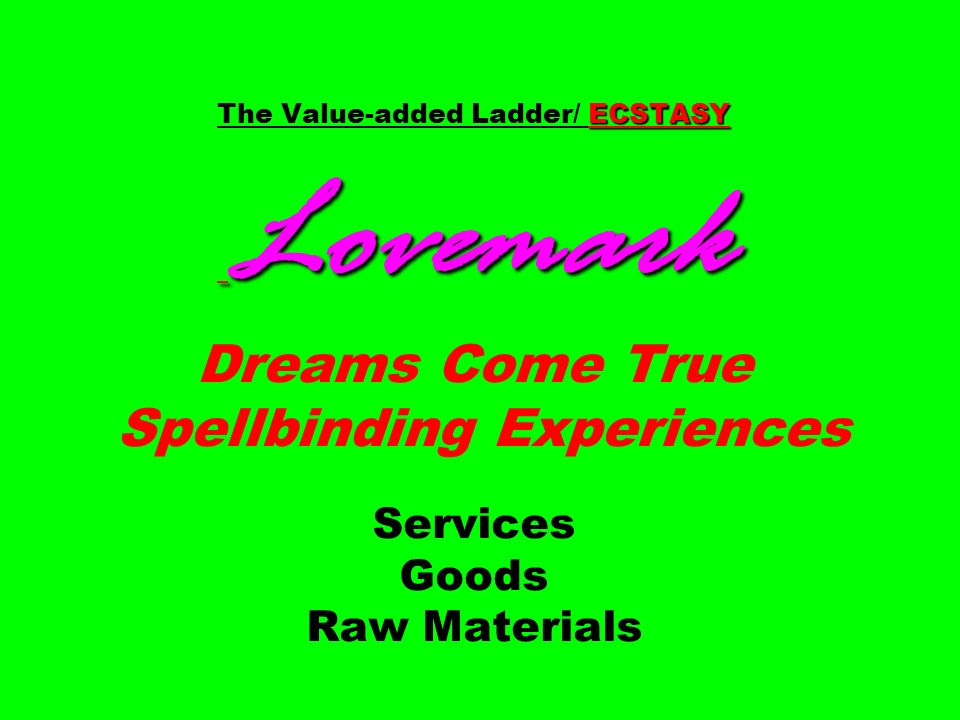 ECSTASY Lovemark The Value-added Ladder/ ECSTASY Lovemark Dreams Come True Spellbinding Experiences Services Goods Raw Materials