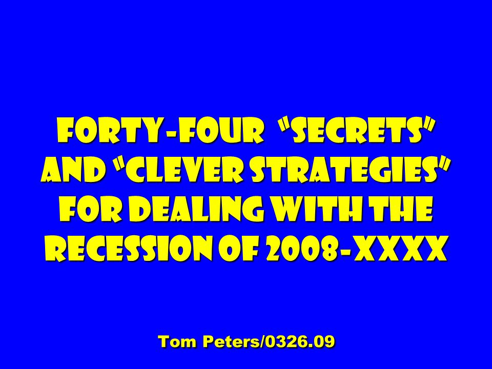 Forty-four Secrets and clever Strategies For dealing with the Recession of 2008-XXXX Tom Peters/