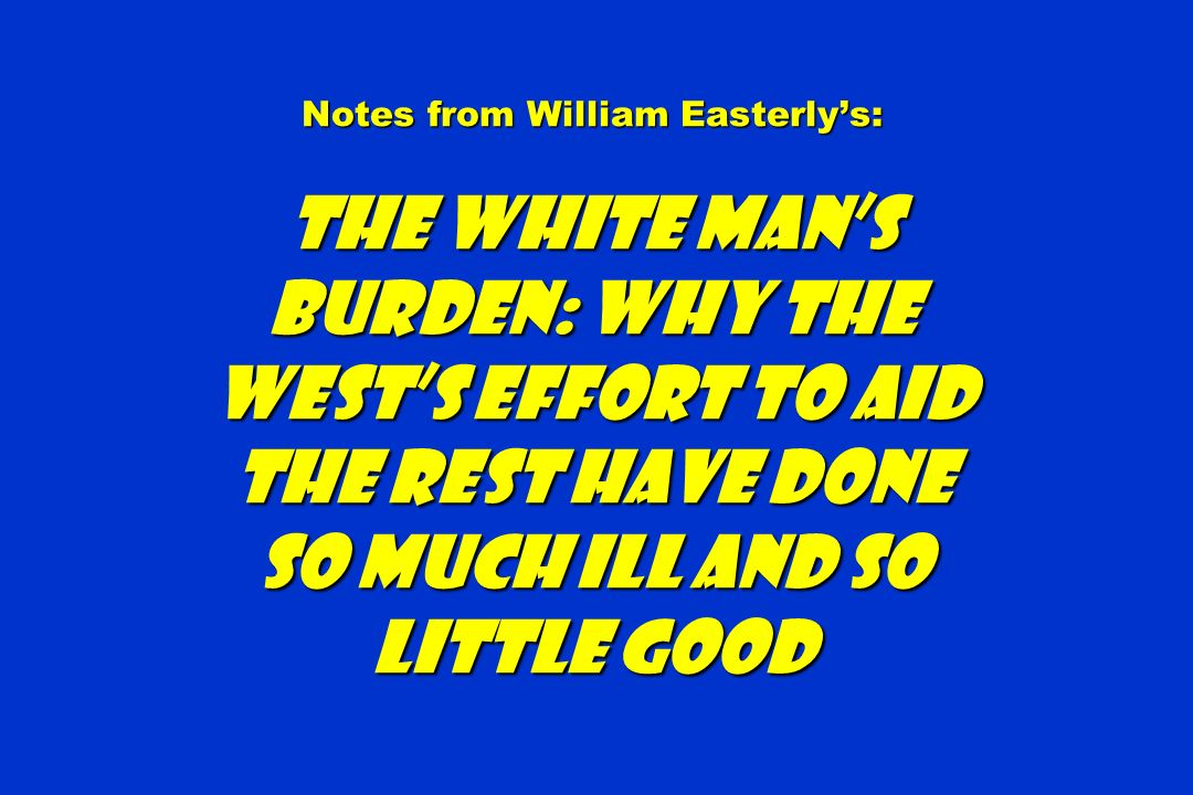 Notes from William Easterlys: The White Mans Burden: Why the Wests Effort to Aid the Rest Have Done So Much Ill and so Little Good