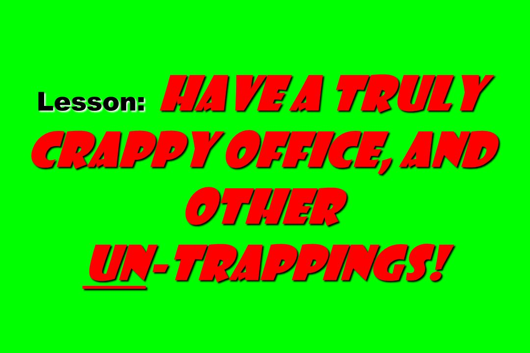 Lesson: Have a truly crappy office, and other un-trappings! un-trappings!