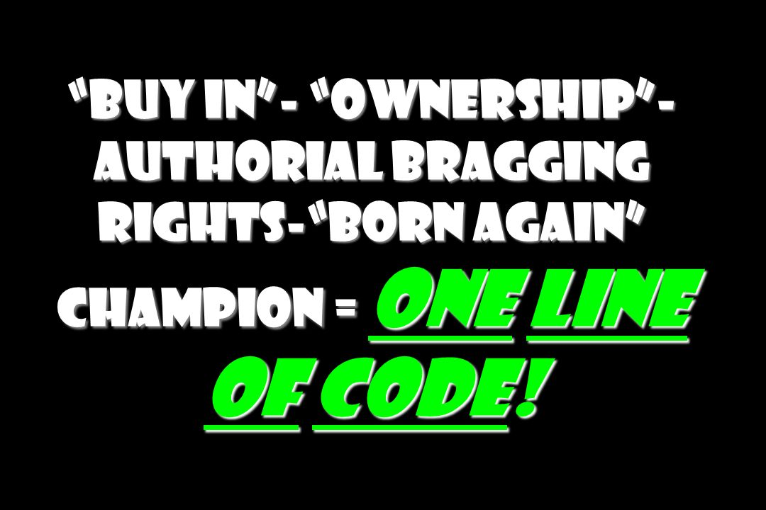 Buy in- Ownership- Authorial bragging rights-Born again Champion = One Line of Code!