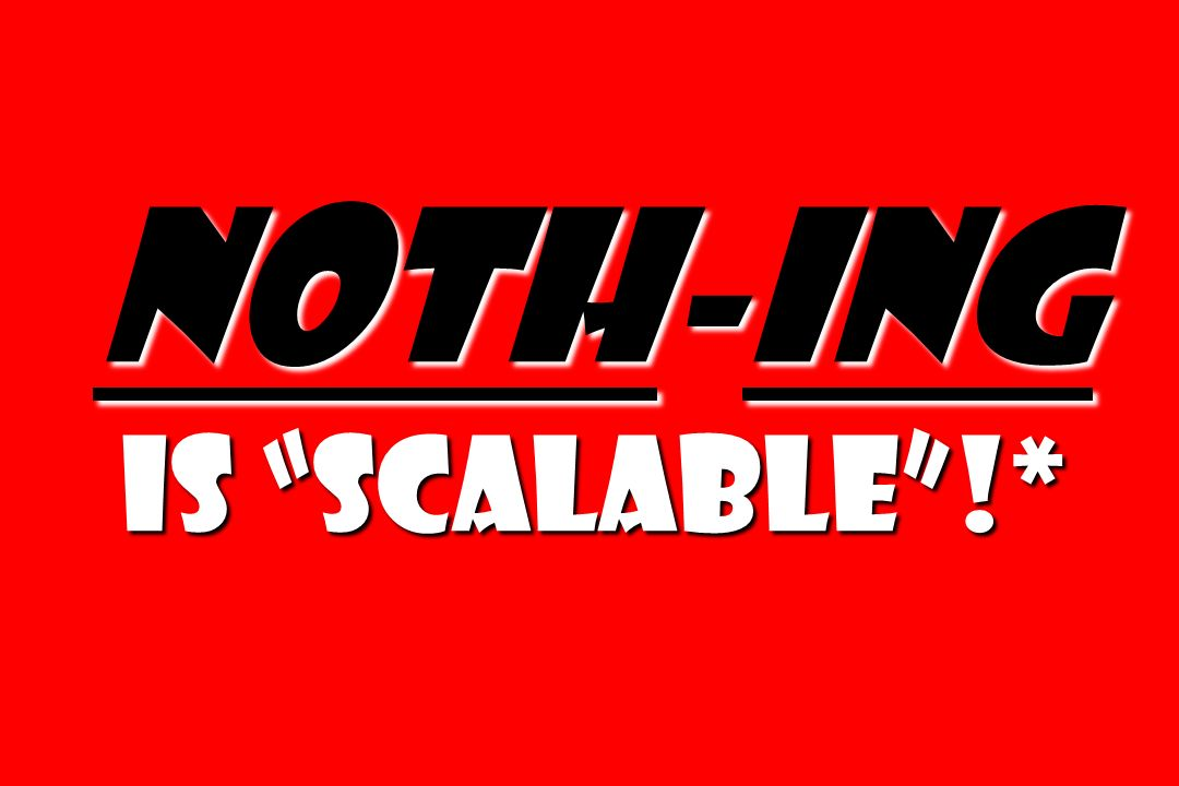 Noth-ing is scalable!*
