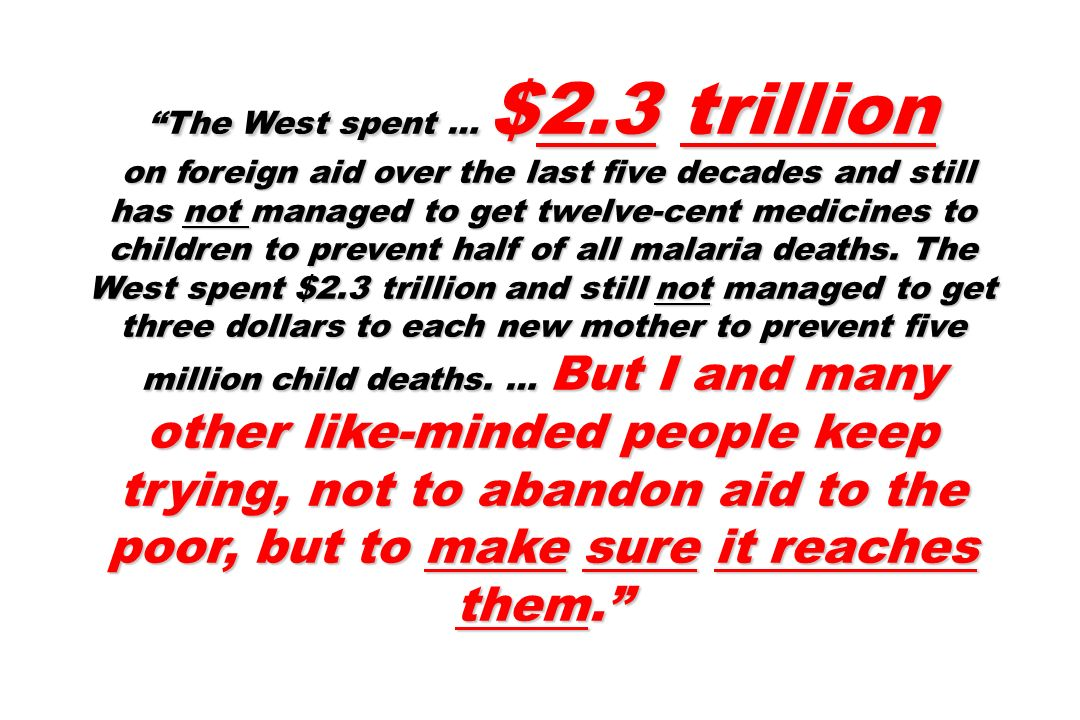 The West spent … $2.3 trillion on foreign aid over the last five decades and still has not managed to get twelve-cent medicines to children to prevent half of all malaria deaths.