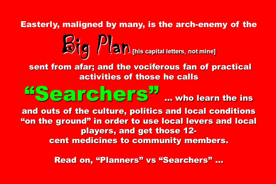 Easterly, maligned by many, is the arch-enemy of the Big Plan [his capital letters, not mine] sent from afar; and the vociferous fan of practical activities of those he calls Searchers … who learn the ins and outs of the culture, politics and local conditions on the ground in order to use local levers and local players, and get those 12- sent from afar; and the vociferous fan of practical activities of those he calls Searchers … who learn the ins and outs of the culture, politics and local conditions on the ground in order to use local levers and local players, and get those 12- cent medicines to community members.