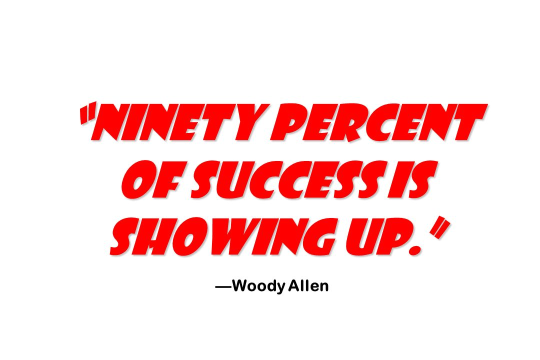Ninety percent of success is showing up. Woody Allen