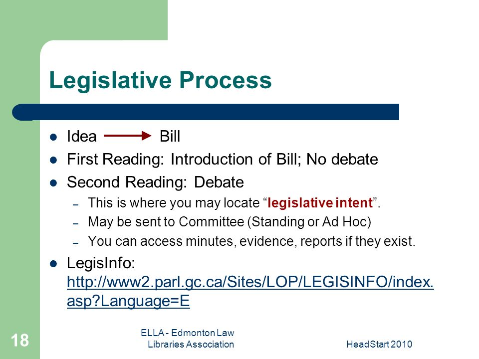 ELLA - Edmonton Law Libraries AssociationHeadStart Legislative Process Idea Bill First Reading: Introduction of Bill; No debate Second Reading: Debate – This is where you may locate legislative intent.