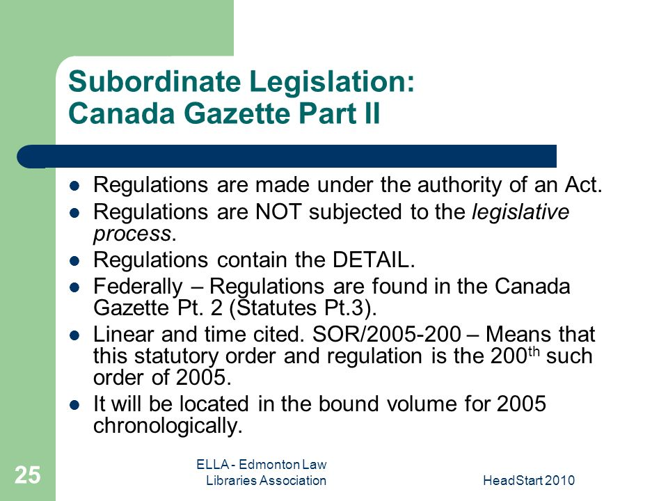 ELLA - Edmonton Law Libraries AssociationHeadStart Subordinate Legislation: Canada Gazette Part II Regulations are made under the authority of an Act.