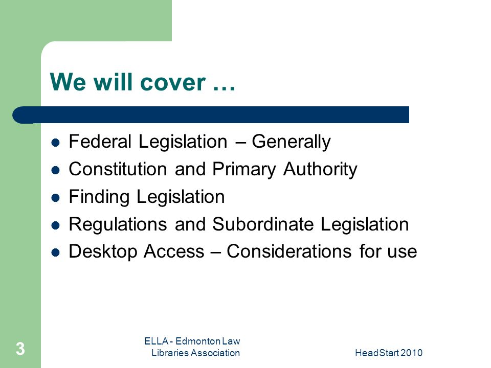 ELLA - Edmonton Law Libraries AssociationHeadStart We will cover … Federal Legislation – Generally Constitution and Primary Authority Finding Legislation Regulations and Subordinate Legislation Desktop Access – Considerations for use