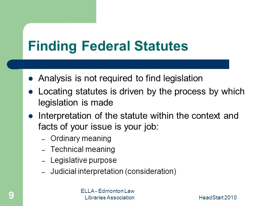 ELLA - Edmonton Law Libraries AssociationHeadStart Finding Federal Statutes Analysis is not required to find legislation Locating statutes is driven by the process by which legislation is made Interpretation of the statute within the context and facts of your issue is your job: – Ordinary meaning – Technical meaning – Legislative purpose – Judicial interpretation (consideration)