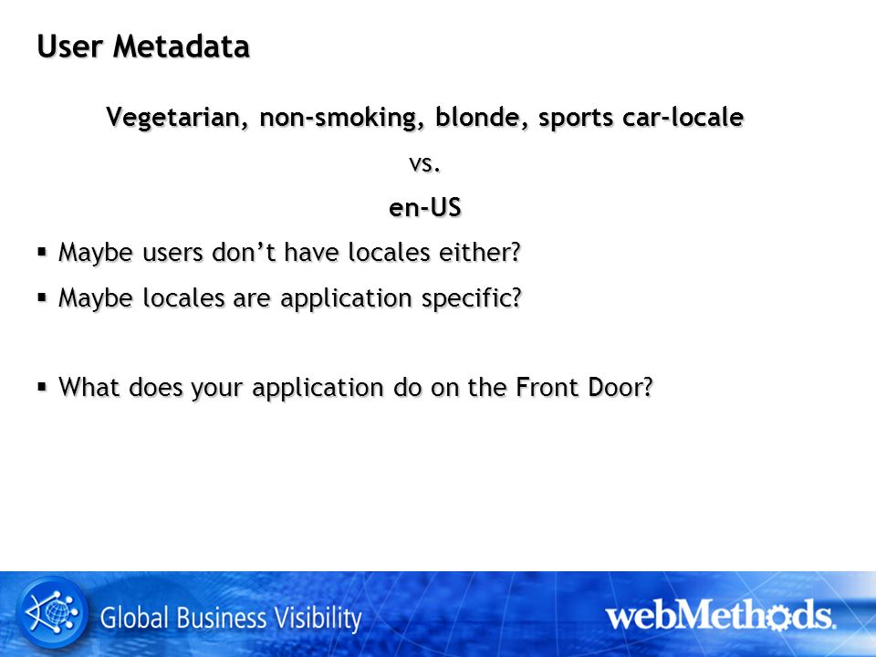 User Metadata Vegetarian, non-smoking, blonde, sports car-locale vs.en-US Maybe users dont have locales either.