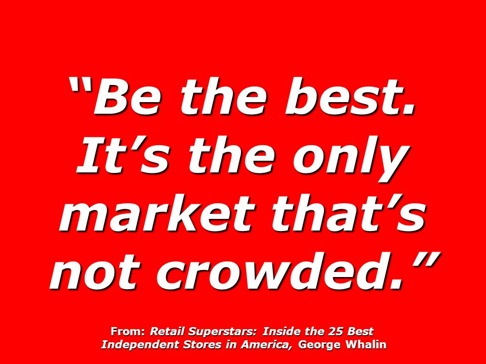 Be the best. Its the only market thats not crowded.