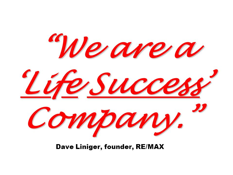 We are aLife Success Company. We are aLife Success Company. Dave Liniger, founder, RE/MAX