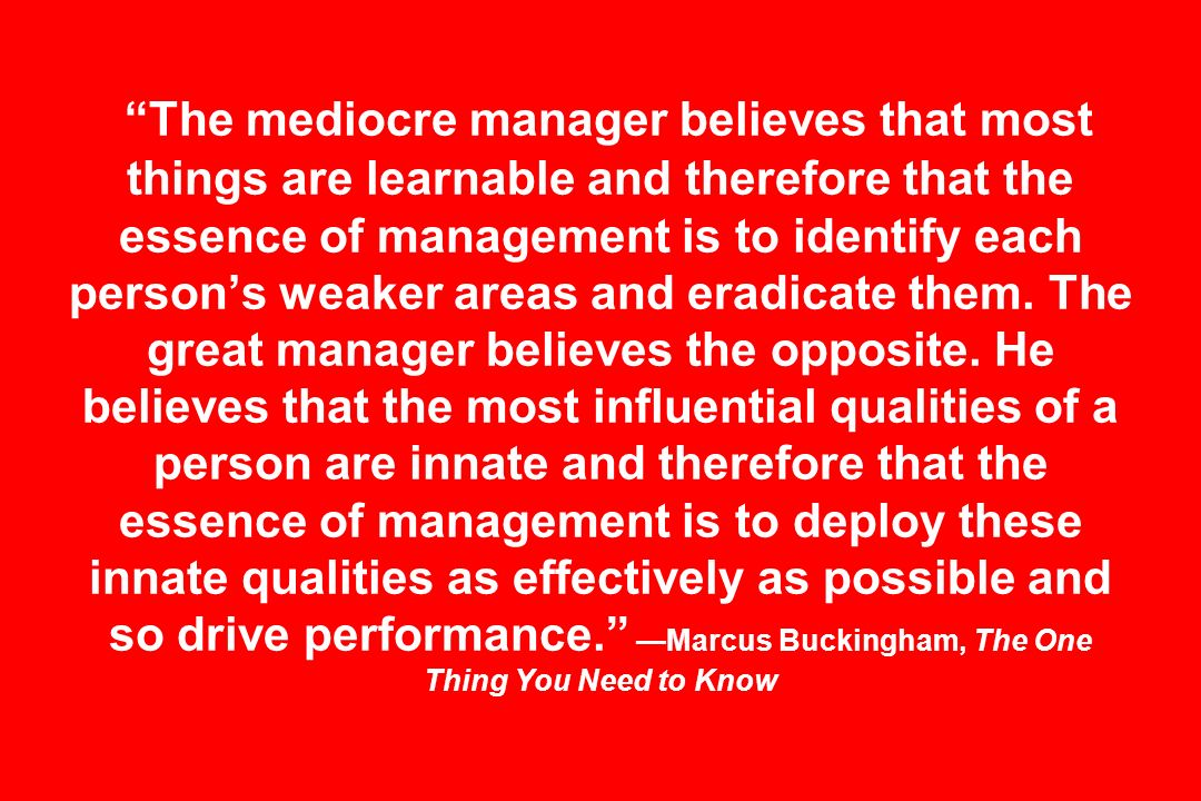 The mediocre manager believes that most things are learnable and therefore that the essence of management is to identify each persons weaker areas and eradicate them.