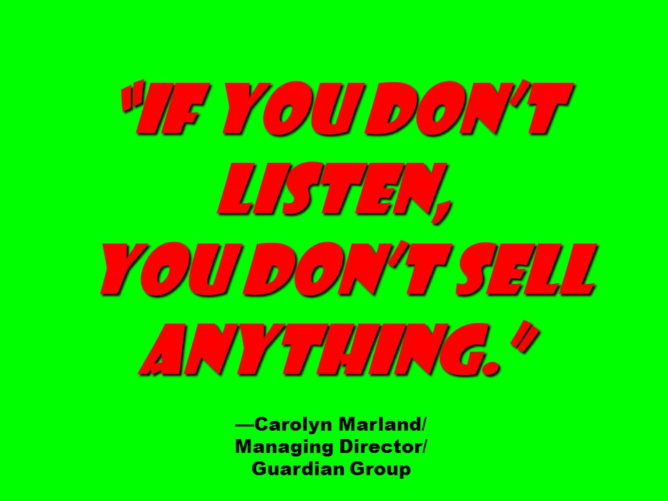 If you dont listen, you dont sell you dont sell anything.