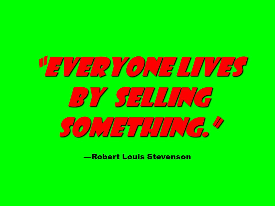 Everyone lives by selling something.Everyone lives by selling something. Robert Louis Stevenson