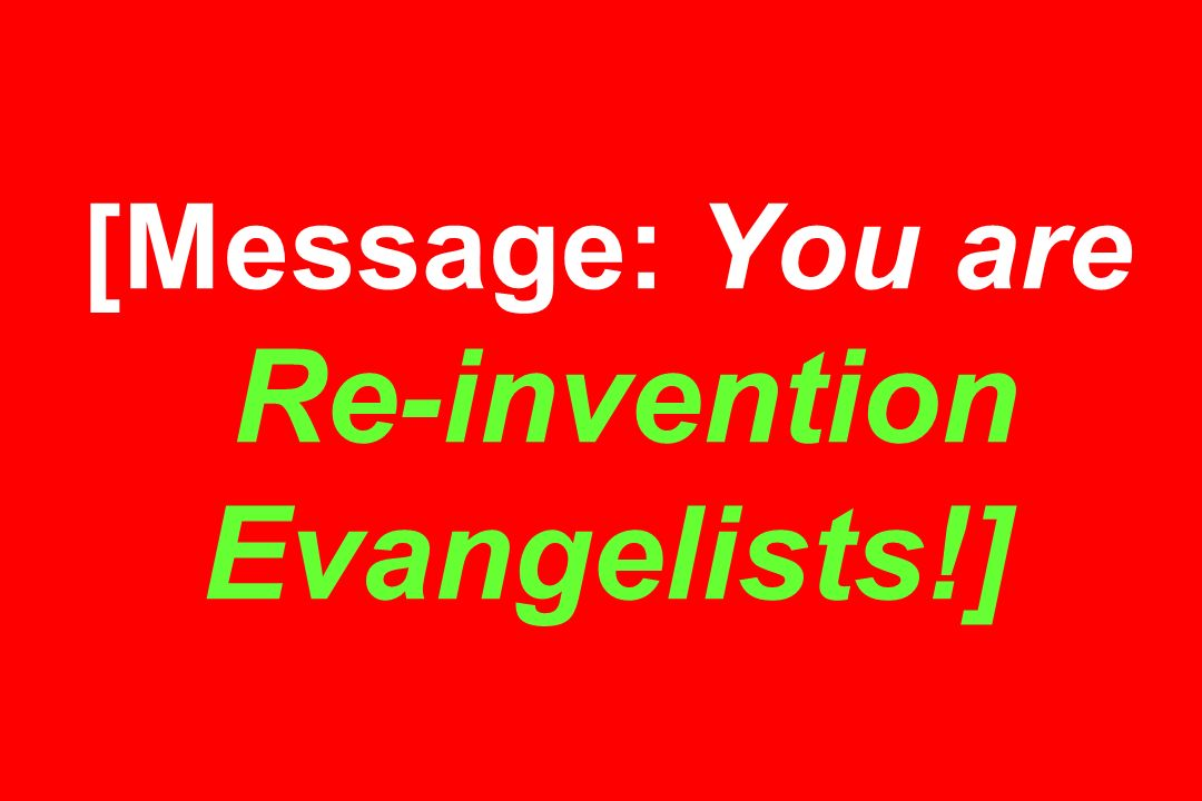 [Message: You are Re-invention Evangelists!]