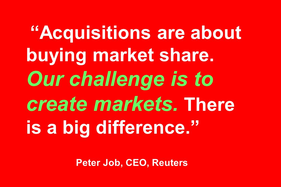 Acquisitions are about buying market share. Our challenge is to create markets.