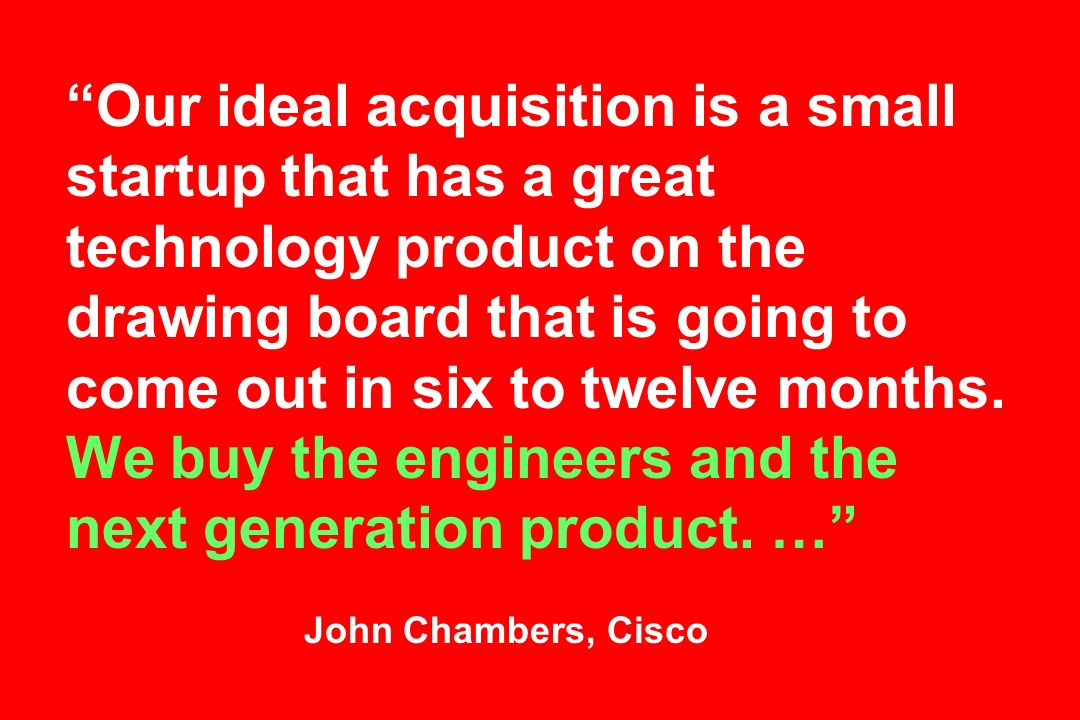 Our ideal acquisition is a small startup that has a great technology product on the drawing board that is going to come out in six to twelve months.