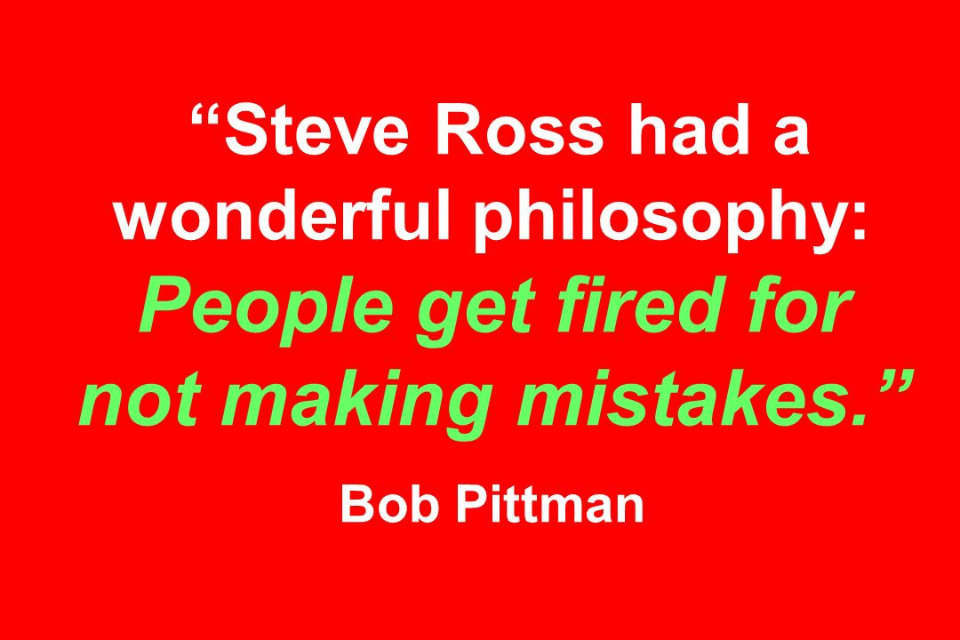 Steve Ross had a wonderful philosophy: People get fired for not making mistakes. Bob Pittman