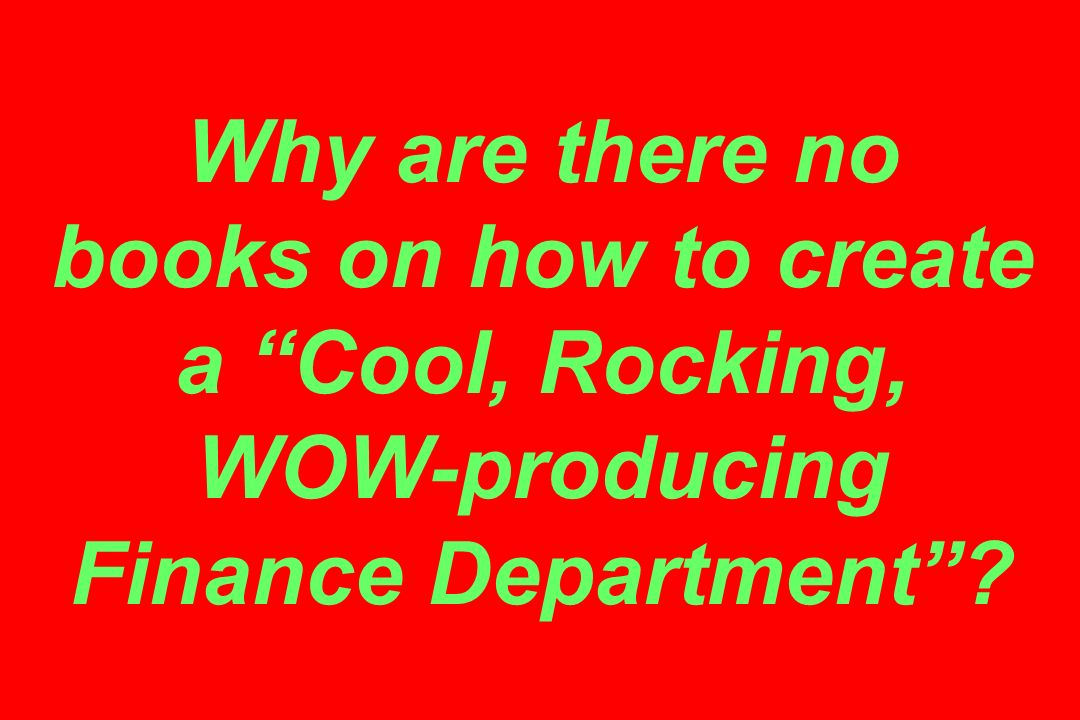 Why are there no books on how to create a Cool, Rocking, WOW-producing Finance Department