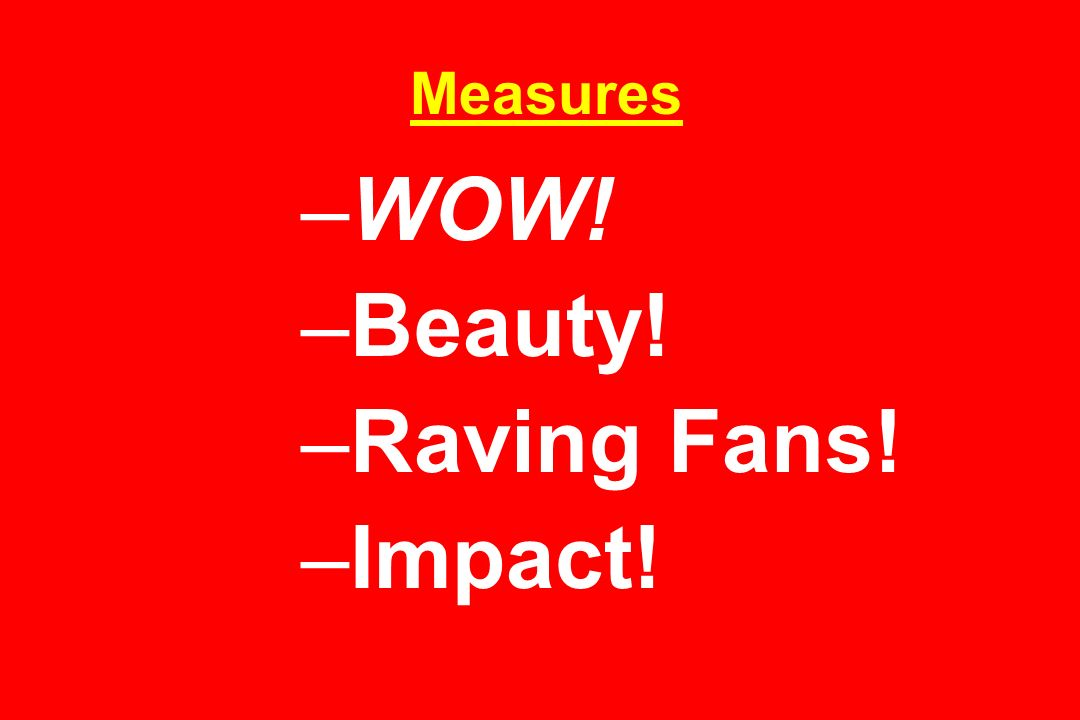 Measures –WOW! –Beauty! –Raving Fans! –Impact!
