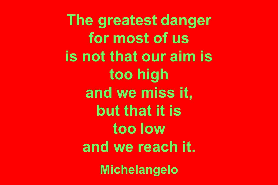 The greatest danger for most of us is not that our aim is too high and we miss it, but that it is too low and we reach it.