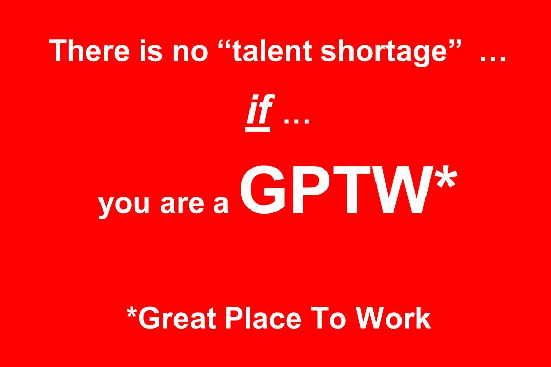 There is no talent shortage … if … you are a GPTW* *Great Place To Work